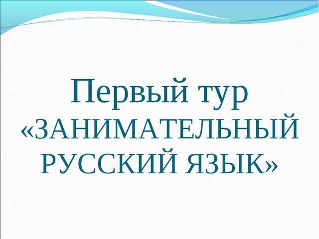 Первый тур «ЗАНИМАТЕЛЬНЫЙ РУССКИЙ ЯЗЫК»