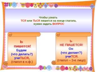 Чтобы узнать ТСЯ или ТЬСЯ пишется на конце глагола, нужно задать ВОПРОС Ь пи