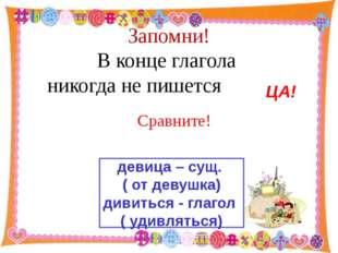 Запомни! В конце глагола никогда не пишется http://aida.ucoz.ru Сравните! де