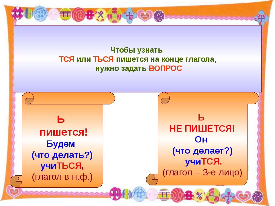 Чтобы узнать ТСЯ или ТЬСЯ пишется на конце глагола, нужно задать ВОПРОС Ь пи...