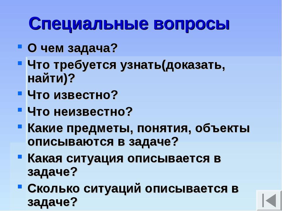 Специальные вопросы О чем задача? Что требуется узнать(доказать, найти)? Что...