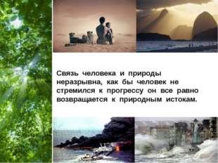 Связь человека и природы неразрывна, как бы человек не стремился к прогрессу
