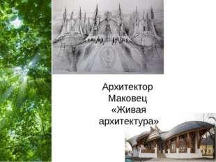 Архитектор Маковец «Живая архитектура»
