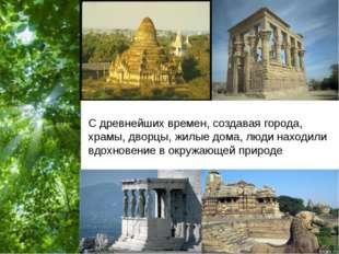 С древнейших времен, создавая города, храмы, дворцы, жилые дома, люди находил