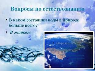 Вопросы по естествознанию В каком состоянии воды в природе больше всего? В жи