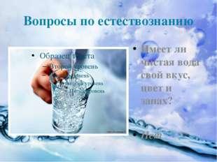 Вопросы по естествознанию Имеет ли чистая вода свой вкус, цвет и запах? Нет
