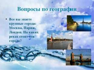 Вопросы по географии Все вы знаете крупные города: Москва, Париж, Лондон. На