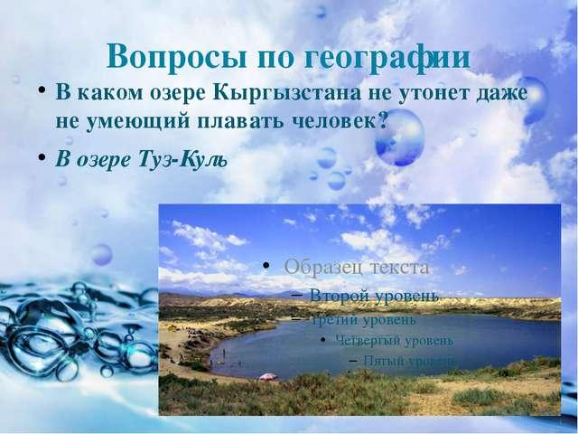 Вопросы по географии В каком озере Кыргызстана не утонет даже не умеющий плав...