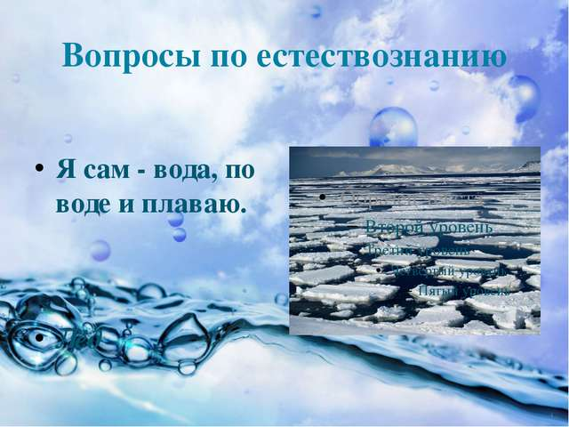 Вопросы по естествознанию Я сам - вода, по воде и плаваю. Лёд