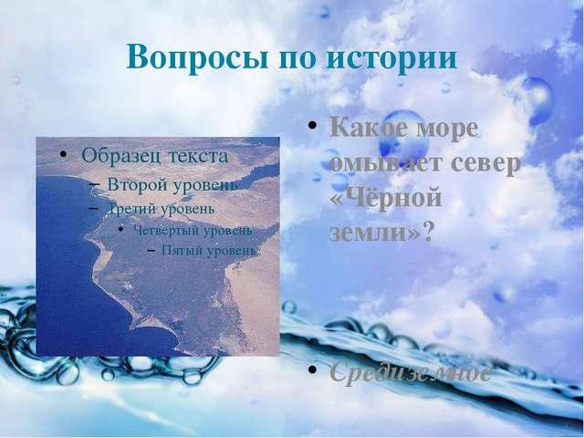 Вопросы по истории Какое море омывает север «Чёрной земли»? Средиземное