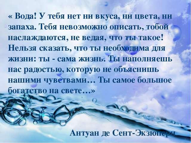 « Вода! У тебя нет ни вкуса, ни цвета, ни запаха. Тебя невозможно описать, то...