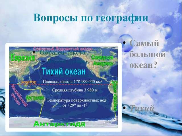 Вопросы по географии Самый большой океан? Тихий