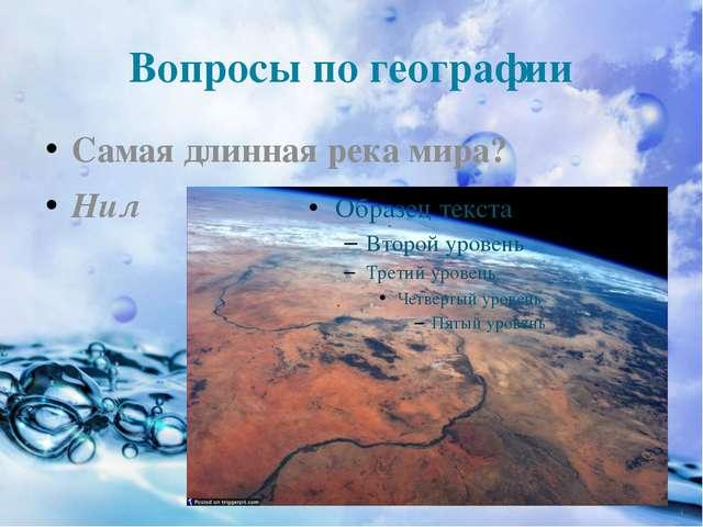Вопросы по географии Самая длинная река мира? Нил