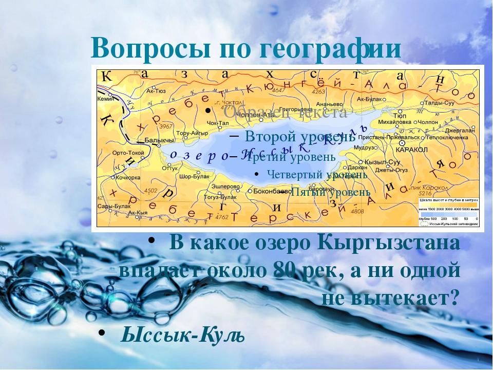 Вопросы по географии В какое озеро Кыргызстана впадает около 80 рек, а ни одн...