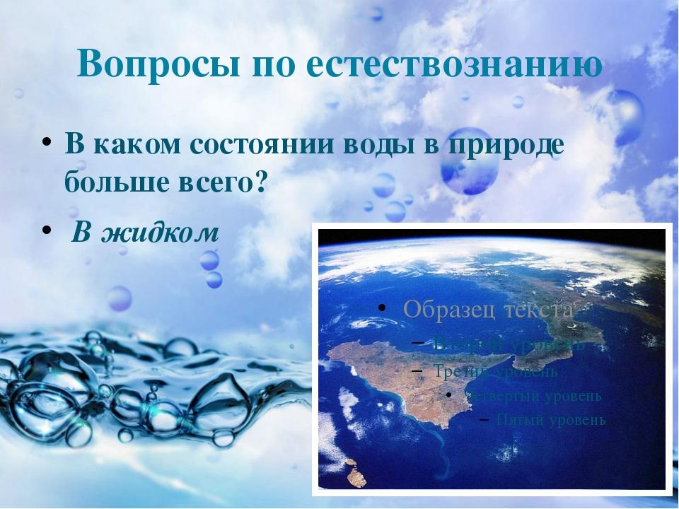Вопросы по естествознанию В каком состоянии воды в природе больше всего? В жи...