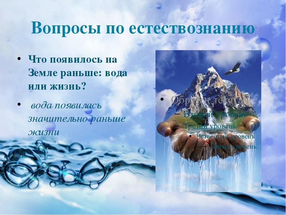 Вопросы по естествознанию Что появилось на Земле раньше: вода или жизнь? вода...