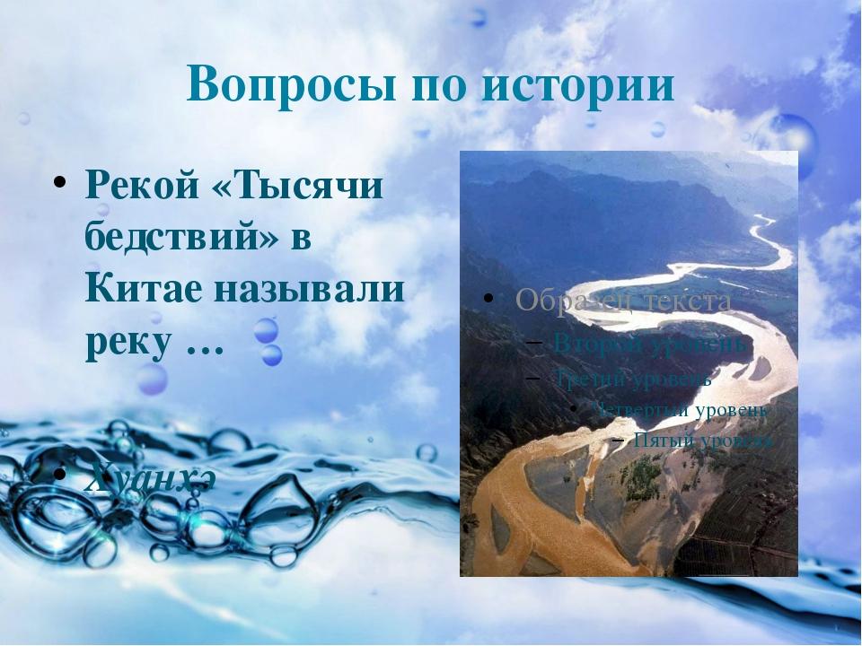 Вопросы по истории Рекой «Тысячи бедствий» в Китае называли реку … Хуанхэ