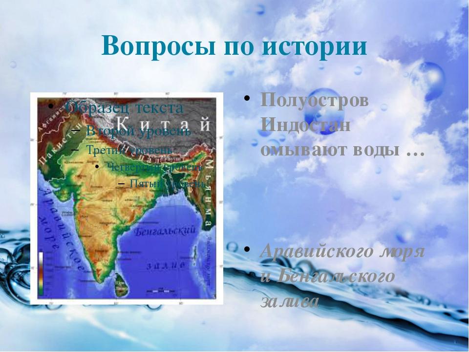 Вопросы по истории Полуостров Индостан омывают воды … Аравийского моря и Бенг...
