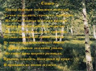 « Саша » Трупы деревьев недвижно лежали; Сучья ломались, скрипели, трещали, Ж