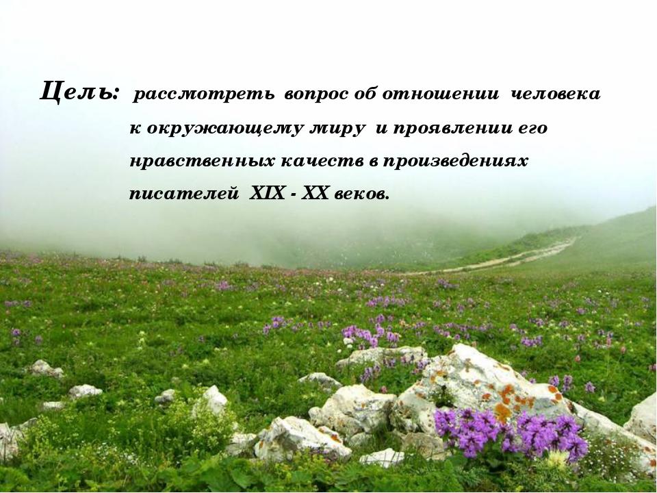 Цель: рассмотреть вопрос об отношении человека к окружающему миру и проявлен...