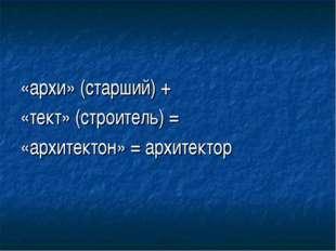 «архи» (старший) + «тект» (строитель) = «архитектон» = архитектор