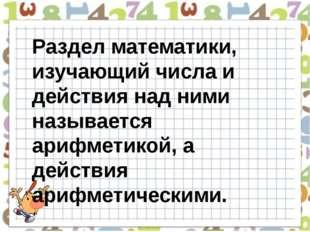Раздел математики, изучающий числа и действия над ними называется арифметикой