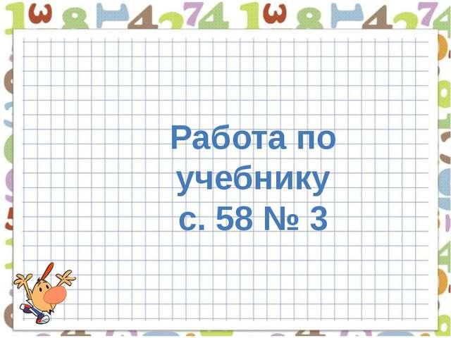 Работа по учебнику с. 58 № 3
