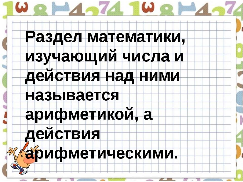 Раздел математики, изучающий числа и действия над ними называется арифметикой...