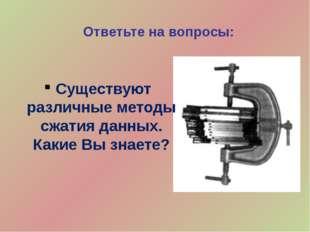 Ответьте на вопросы: Существуют различные методы сжатия данных. Какие Вы знае