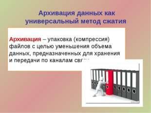 Архивация данных как универсальный метод сжатия Архивация – упаковка (компрес
