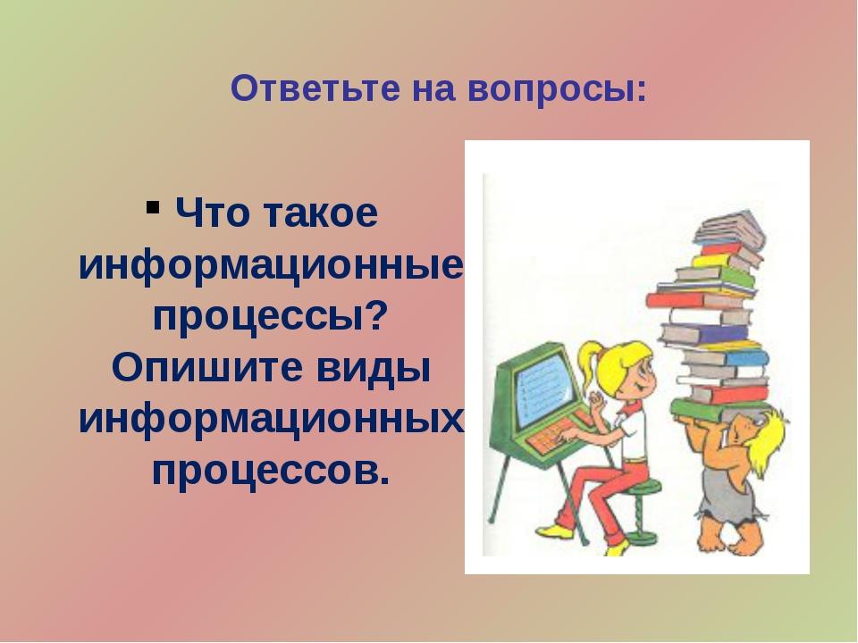 Ответьте на вопросы: Что такое информационные процессы? Опишите виды информац...
