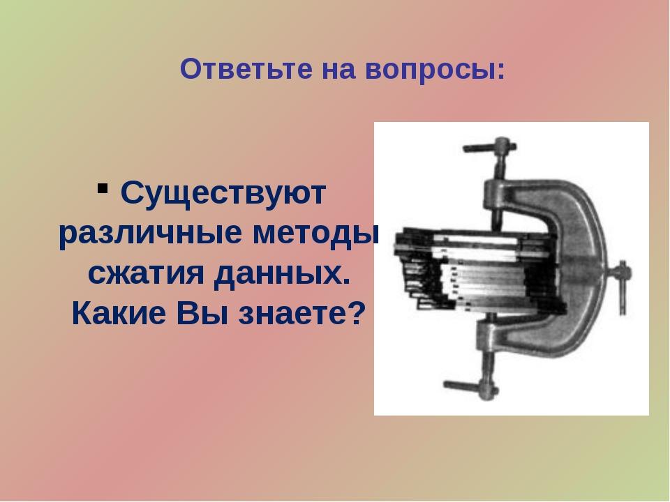 Ответьте на вопросы: Существуют различные методы сжатия данных. Какие Вы знае...