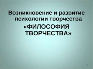 * Возникновение и развитие психологии творчества «ФИЛОСОФИЯ ТВОРЧЕСТВА»