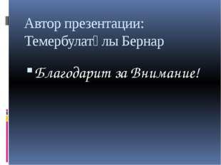 Автор презентации: Темербулатұлы Бернар Благодарит за Внимание!