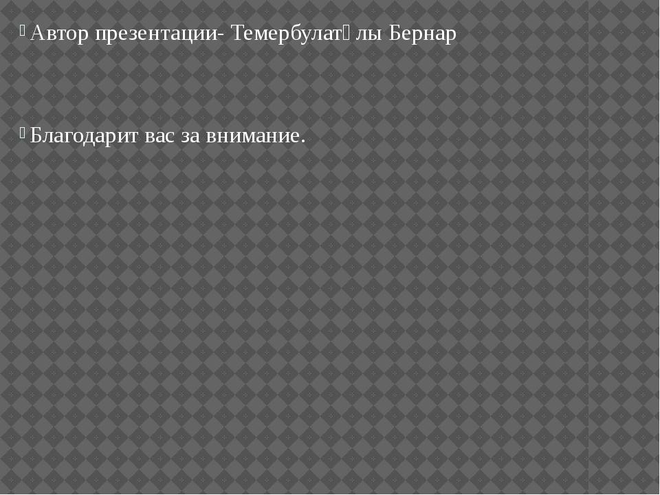 Автор презентации- Темербулатұлы Бернар Благодарит вас за внимание.