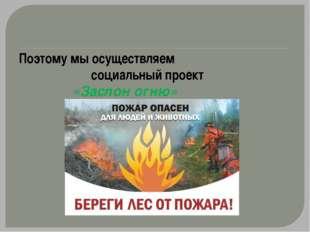 Поэтому мы осуществляем социальный проект «Заслон огню»
