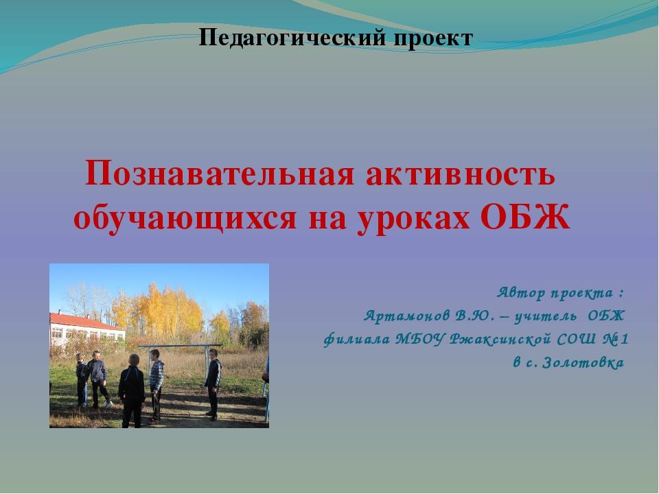 Познавательная активность обучающихся на уроках ОБЖ Автор проекта : Артамонов...