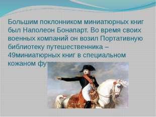 Большим поклонником миниатюрных книг был Наполеон Бонапарт. Во время своих во
