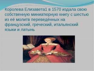 Королева Елизавета1 в 1570 издала свою собственную миниатюрную книгу с шестью