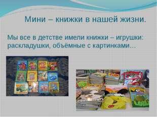 Мини – книжки в нашей жизни. Мы все в детстве имели книжки – игрушки: раскла