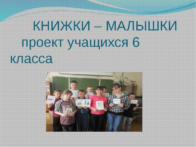 КНИЖКИ – МАЛЫШКИ проект учащихся 6 класса