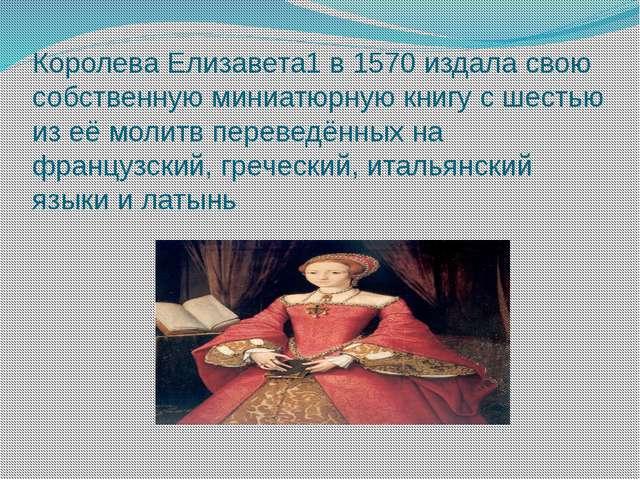 Королева Елизавета1 в 1570 издала свою собственную миниатюрную книгу с шестью...