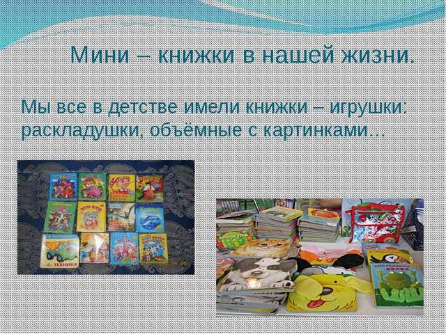 Мини – книжки в нашей жизни. Мы все в детстве имели книжки – игрушки: раскла...