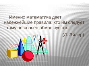 Именно математика дает надежнейшие правила: кто им следует - тому не опасен о