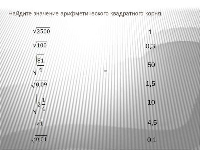 Найдите значение арифметического квадратного корня. 1 0,3 50 1,5 10 4,5 0,1 =...