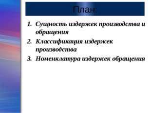 План: Сущность издержек производства и обращения Классификация издержек произ