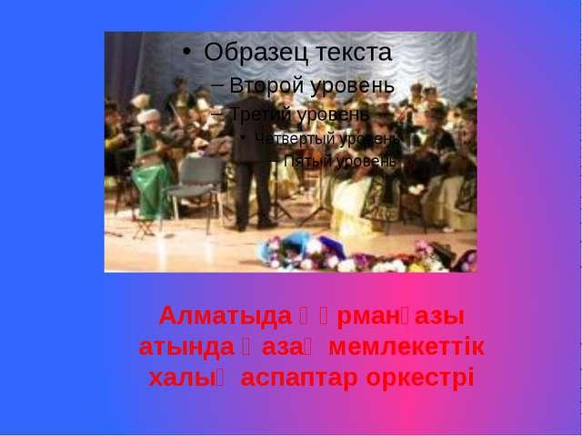 Алматыда Құрманғазы атында Қазақ мемлекеттік халық аспаптар оркестрі