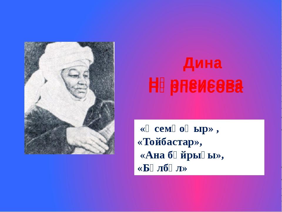 Дина Нұрпеисова Дина Нұрпеисова Дина Нұрпеисова «Әсемқоңыр» , «Тойбастар»,...