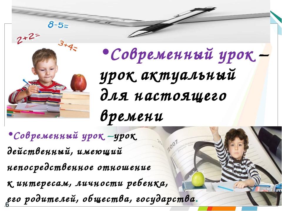 Современный урок –урок действенный, имеющий непосредственное отношение к инте...