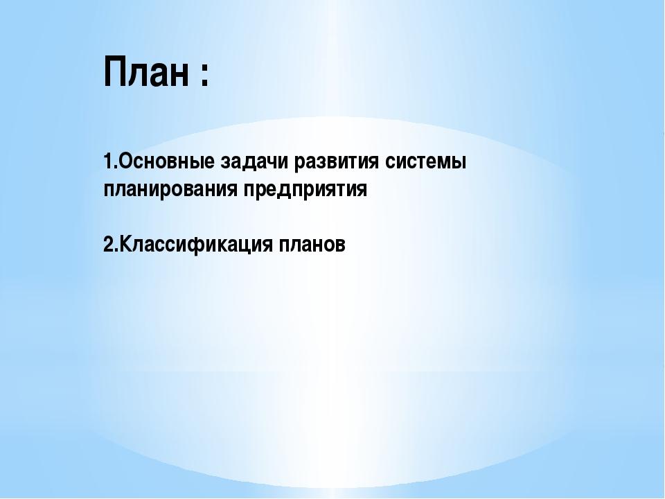 План : 1.Основные задачи развития системы планирования предприятия 2.Классифи...